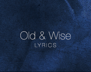 Old & Wise – Lyrics