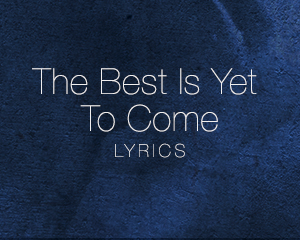 The Best Is Yet To Come – Lyrics